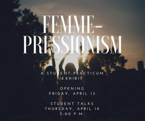 Promotional graphic for Femme-Pressionism, a student practicum exhibition opening April 13.
